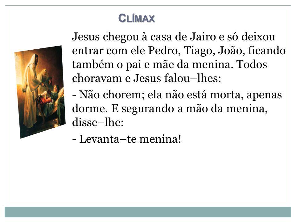 C LÍMAX Jesus chegou à casa de Jairo e só deixou entrar com ele Pedro, Tiago, João, ficando também o pai e mãe da menina.