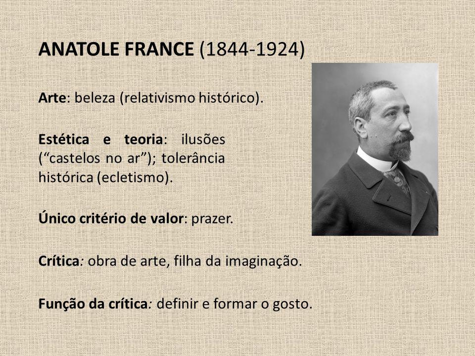 """ANATOLE FRANCE (1844-1924) Estética e teoria: ilusões (""""castelos no ar""""); tolerância histórica (ecletismo). Arte: beleza (relativismo histórico). Crít"""