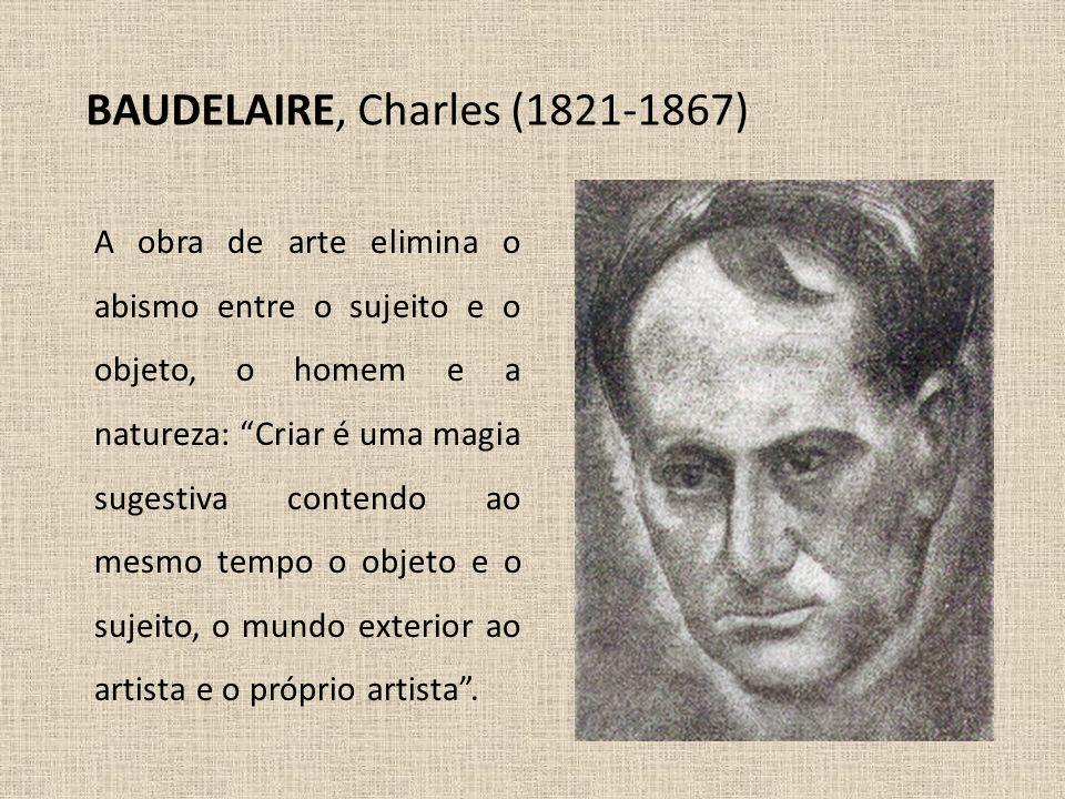 """BAUDELAIRE, Charles (1821-1867) A obra de arte elimina o abismo entre o sujeito e o objeto, o homem e a natureza: """"Criar é uma magia sugestiva contend"""