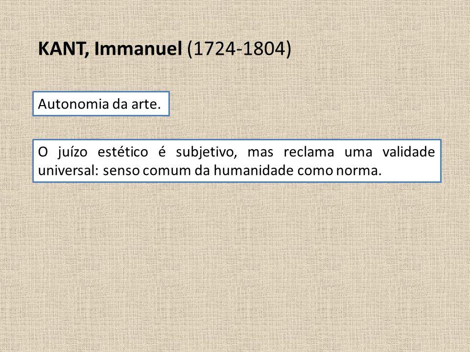 KANT, Immanuel (1724-1804) Autonomia da arte. O juízo estético é subjetivo, mas reclama uma validade universal: senso comum da humanidade como norma.