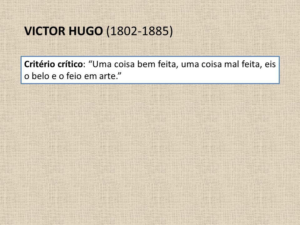 """VICTOR HUGO (1802-1885) Critério crítico: """"Uma coisa bem feita, uma coisa mal feita, eis o belo e o feio em arte."""""""
