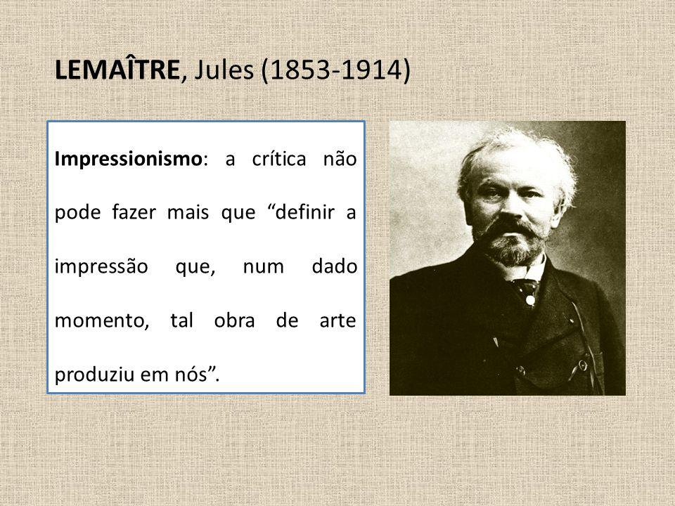 """LEMAÎTRE, Jules (1853-1914) Impressionismo: a crítica não pode fazer mais que """"definir a impressão que, num dado momento, tal obra de arte produziu em"""