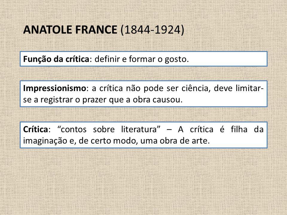 ANATOLE FRANCE (1844-1924) Função da crítica: definir e formar o gosto. Impressionismo: a crítica não pode ser ciência, deve limitar- se a registrar o