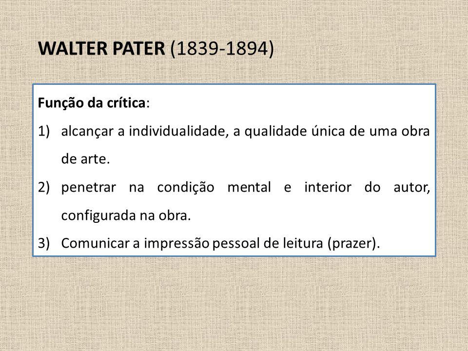 WALTER PATER (1839-1894) Função da crítica: 1)alcançar a individualidade, a qualidade única de uma obra de arte. 2)penetrar na condição mental e inter