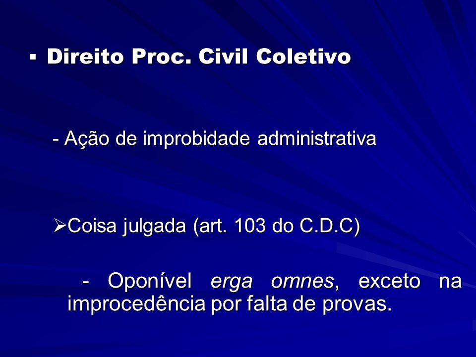  Direito Proc. Civil Coletivo - Ação de improbidade administrativa  Coisa julgada (art. 103 do C.D.C) - Oponível erga omnes, exceto na improcedência