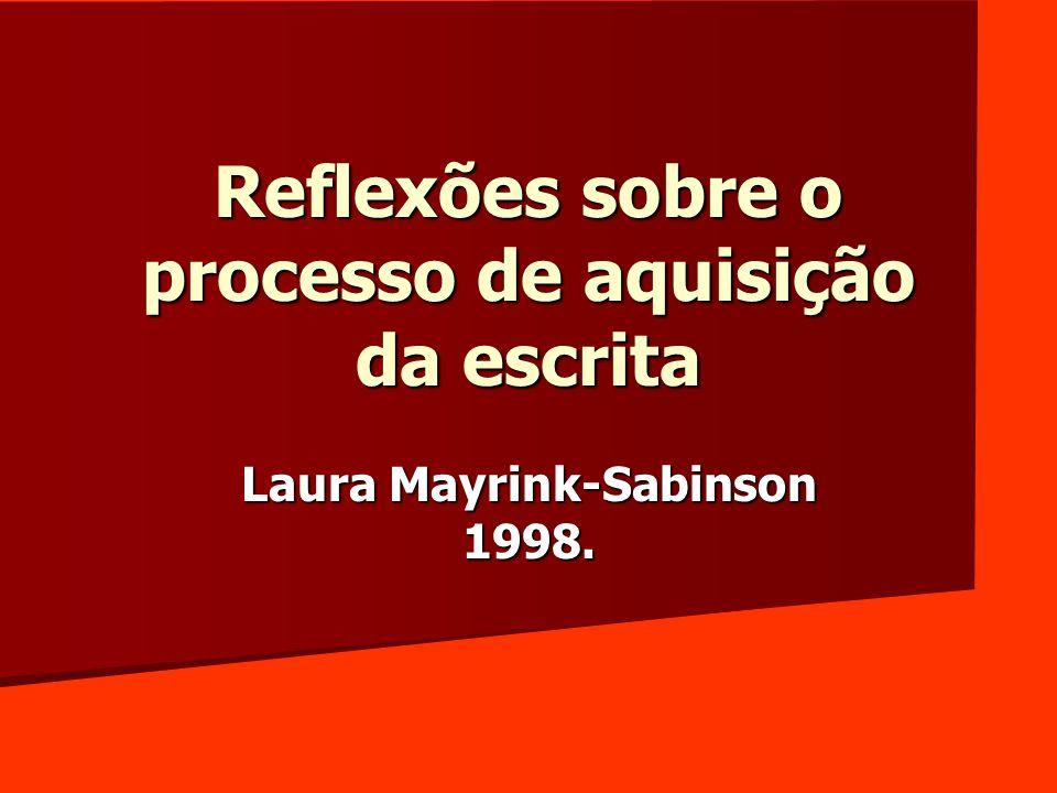 Reflexões sobre o processo de aquisição da escrita Laura Mayrink-Sabinson 1998.