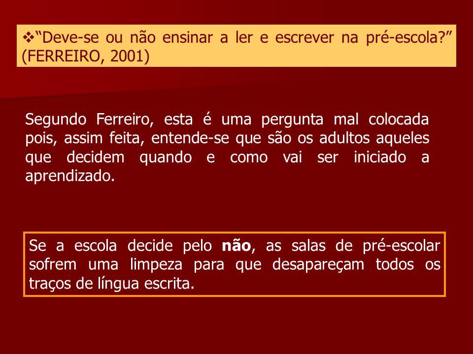 """ """"Deve-se ou não ensinar a ler e escrever na pré-escola?"""" (FERREIRO, 2001) Segundo Ferreiro, esta é uma pergunta mal colocada pois, assim feita, ente"""