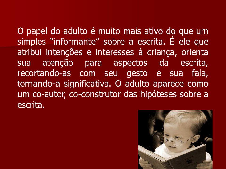 """O papel do adulto é muito mais ativo do que um simples """"informante"""" sobre a escrita. É ele que atribui intenções e interesses à criança, orienta sua a"""