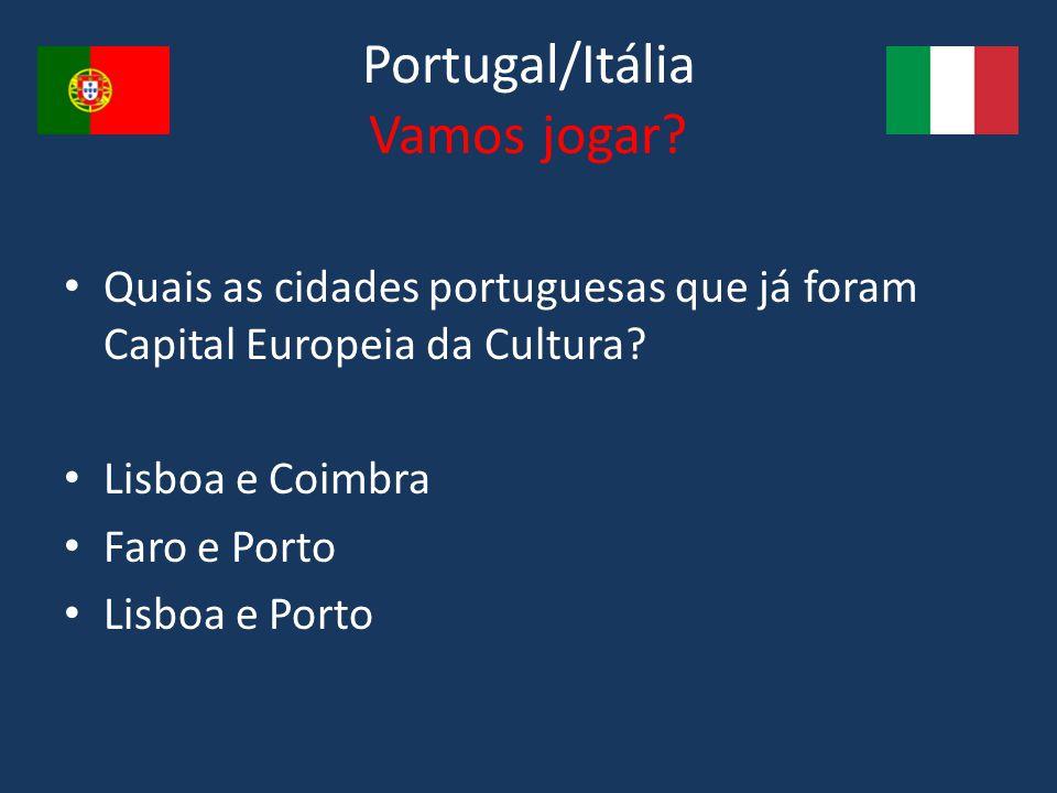 Portugal/Itália Vamos jogar? Quais as cidades portuguesas que já foram Capital Europeia da Cultura? Lisboa e Coimbra Faro e Porto Lisboa e Porto