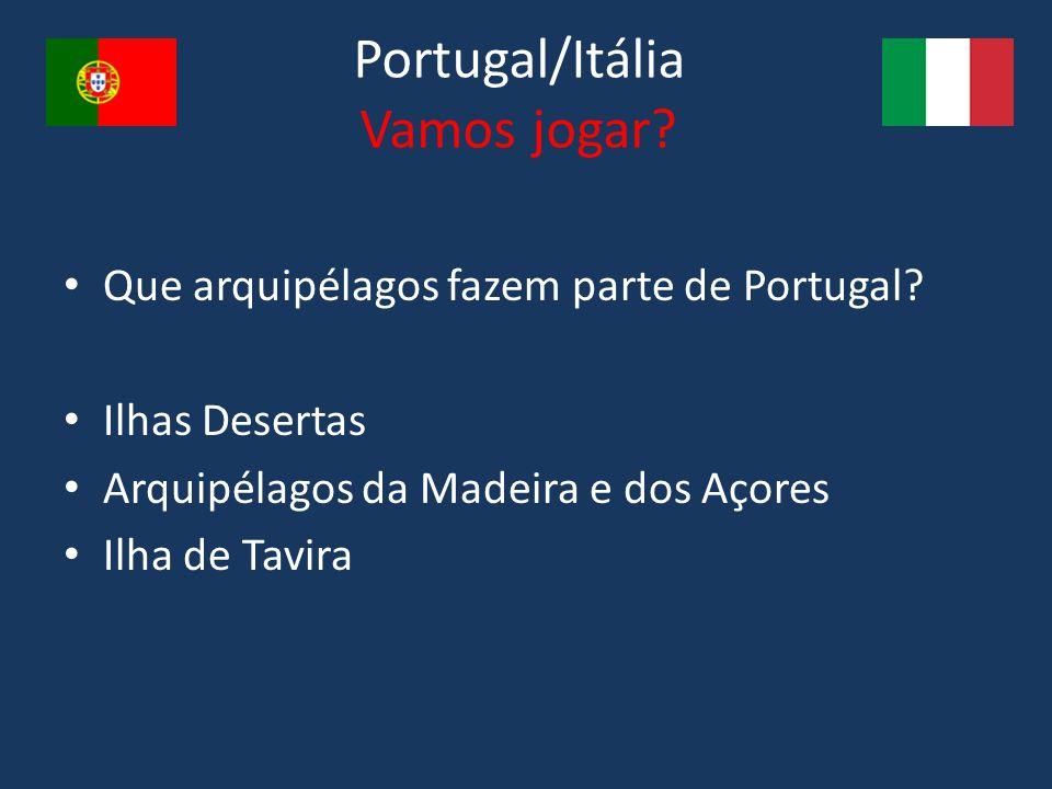 Portugal/Itália Vamos jogar? Que arquipélagos fazem parte de Portugal? Ilhas Desertas Arquipélagos da Madeira e dos Açores Ilha de Tavira