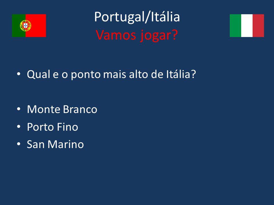 Portugal/Itália Vamos jogar? Qual e o ponto mais alto de Itália? Monte Branco Porto Fino San Marino