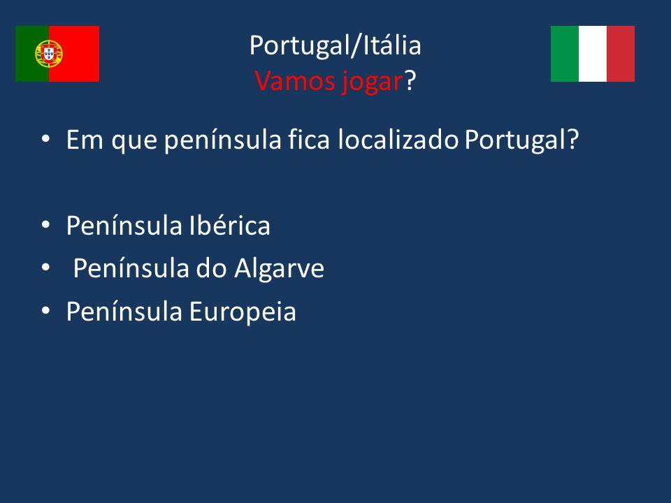 Portugal/Itália Vamos jogar? Em que península fica localizado Portugal? Península Ibérica Península do Algarve Península Europeia