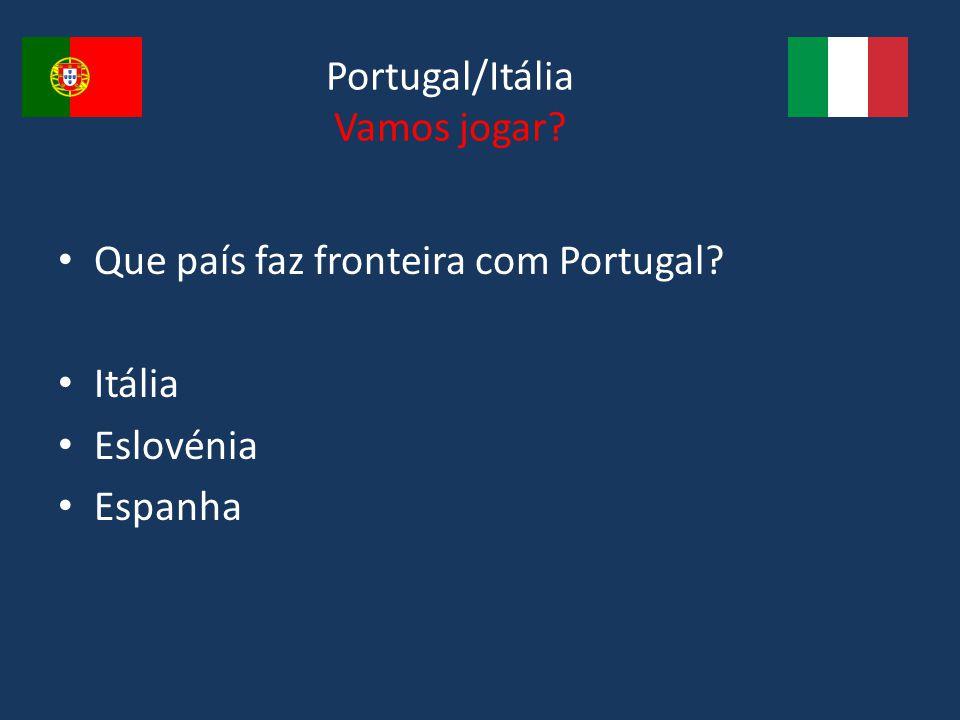 Portugal/Itália Vamos jogar? Que país faz fronteira com Portugal? Itália Eslovénia Espanha