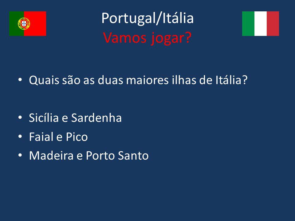 Portugal/Itália Vamos jogar? Quais são as duas maiores ilhas de Itália? Sicília e Sardenha Faial e Pico Madeira e Porto Santo