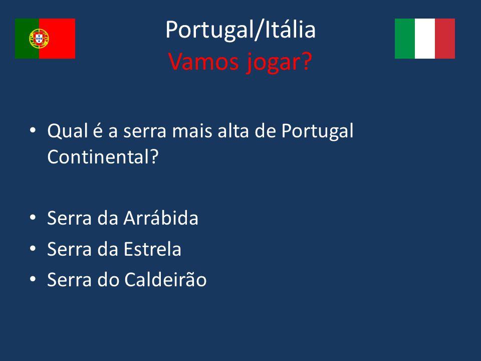 Portugal/Itália Vamos jogar? Qual é a serra mais alta de Portugal Continental? Serra da Arrábida Serra da Estrela Serra do Caldeirão