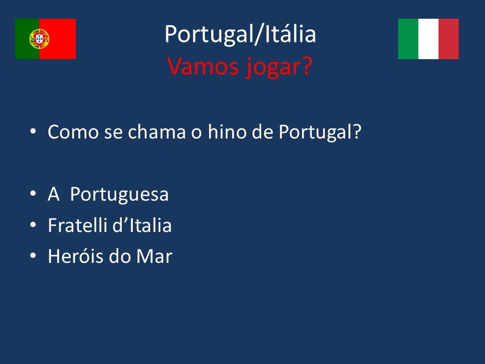 Portugal/Itália Vamos jogar? Como se chama o hino de Portugal? A Portuguesa Fratelli d'Italia Heróis do Mar