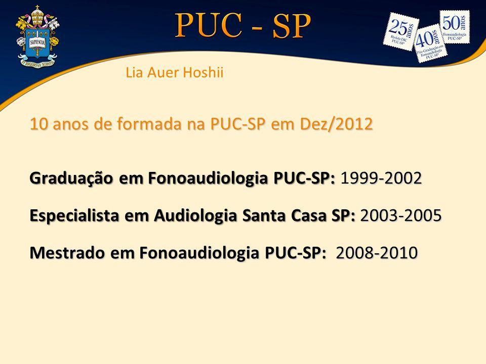 10 anos de formada na PUC-SP em Dez/2012 Graduação em Fonoaudiologia PUC-SP: 999-2002 Graduação em Fonoaudiologia PUC-SP: 1999-2002 Especialista em Au
