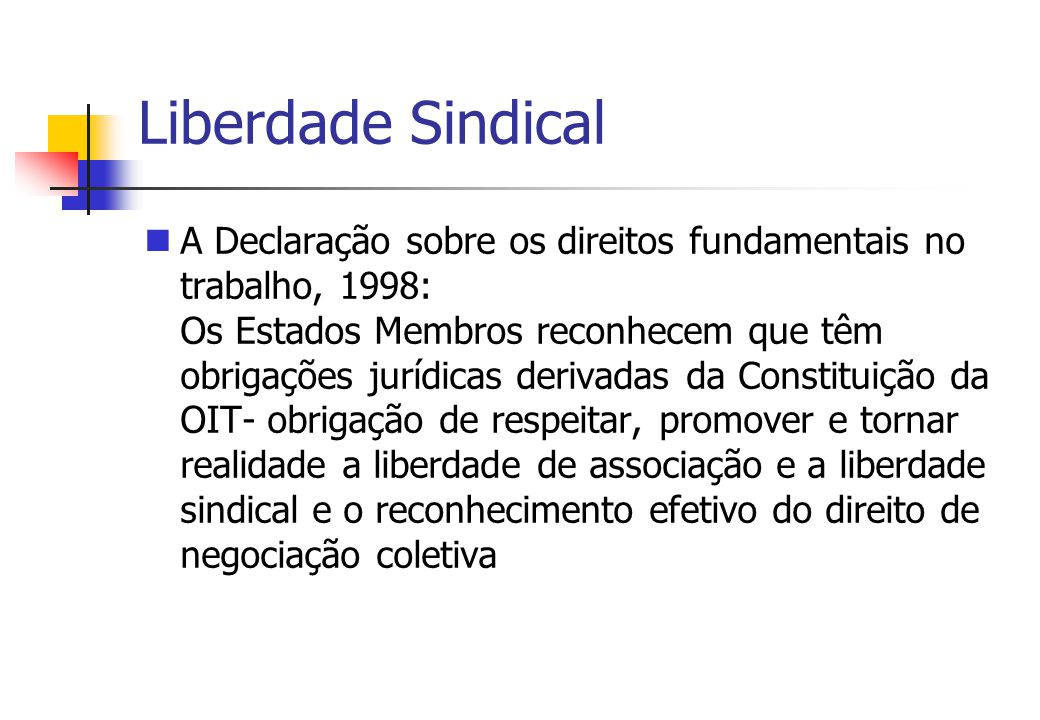 Liberdade Sindical A Declaração sobre os direitos fundamentais no trabalho, 1998: Os Estados Membros reconhecem que têm obrigações jurídicas derivadas