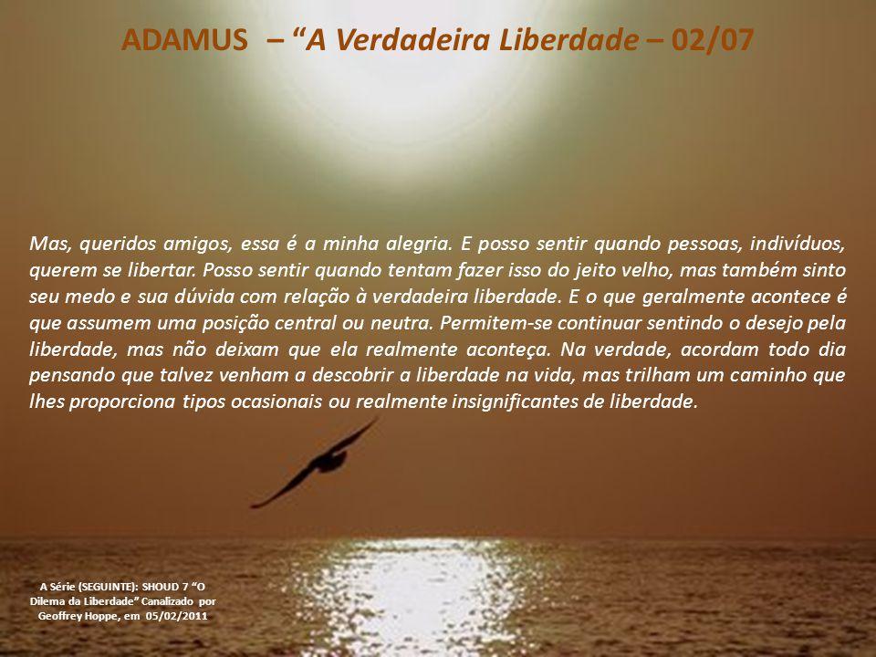 ADAMUS – A Verdadeira Liberdade – 02/07 A Série (SEGUINTE): SHOUD 7 O Dilema da Liberdade Canalizado por Geoffrey Hoppe, em 05/02/2011 Mas, queridos amigos, essa é a minha alegria.