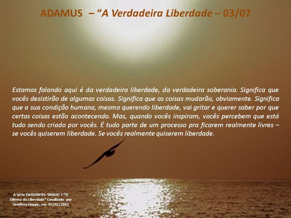 ADAMUS – A Verdadeira Liberdade – 03/07 A Série (SEGUINTE): SHOUD 7 O Dilema da Liberdade Canalizado por Geoffrey Hoppe, em 05/02/2011 Estamos falando aqui é da verdadeira liberdade, da verdadeira soberania.