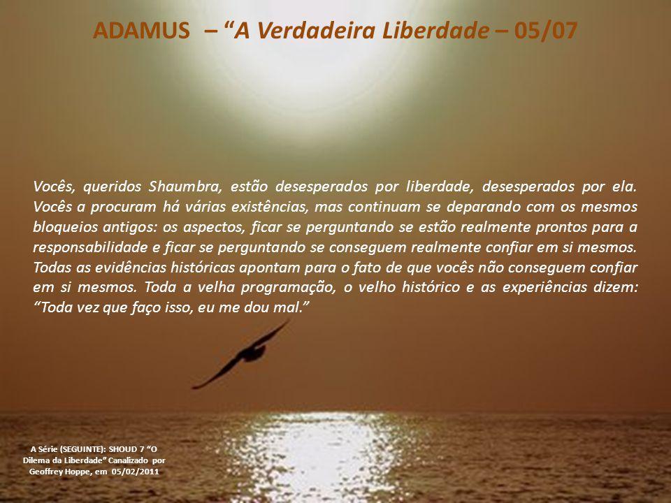 ADAMUS – A Verdadeira Liberdade – 04/07 A Série (SEGUINTE): SHOUD 7 O Dilema da Liberdade Canalizado por Geoffrey Hoppe, em 05/02/2011 Eu ainda tenho que perguntar se a Terra, se os humanos em geral, a maioria deles, quer liberdade.