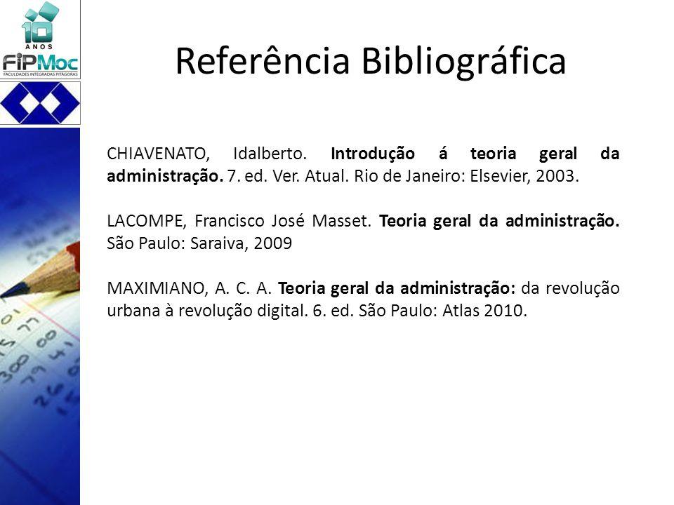 Referência Bibliográfica CHIAVENATO, Idalberto. Introdução á teoria geral da administração. 7. ed. Ver. Atual. Rio de Janeiro: Elsevier, 2003. LACOMPE
