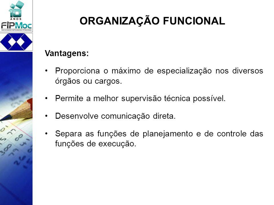 ORGANIZAÇÃO FUNCIONAL Vantagens: Proporciona o máximo de especialização nos diversos órgãos ou cargos. Permite a melhor supervisão técnica possível. D
