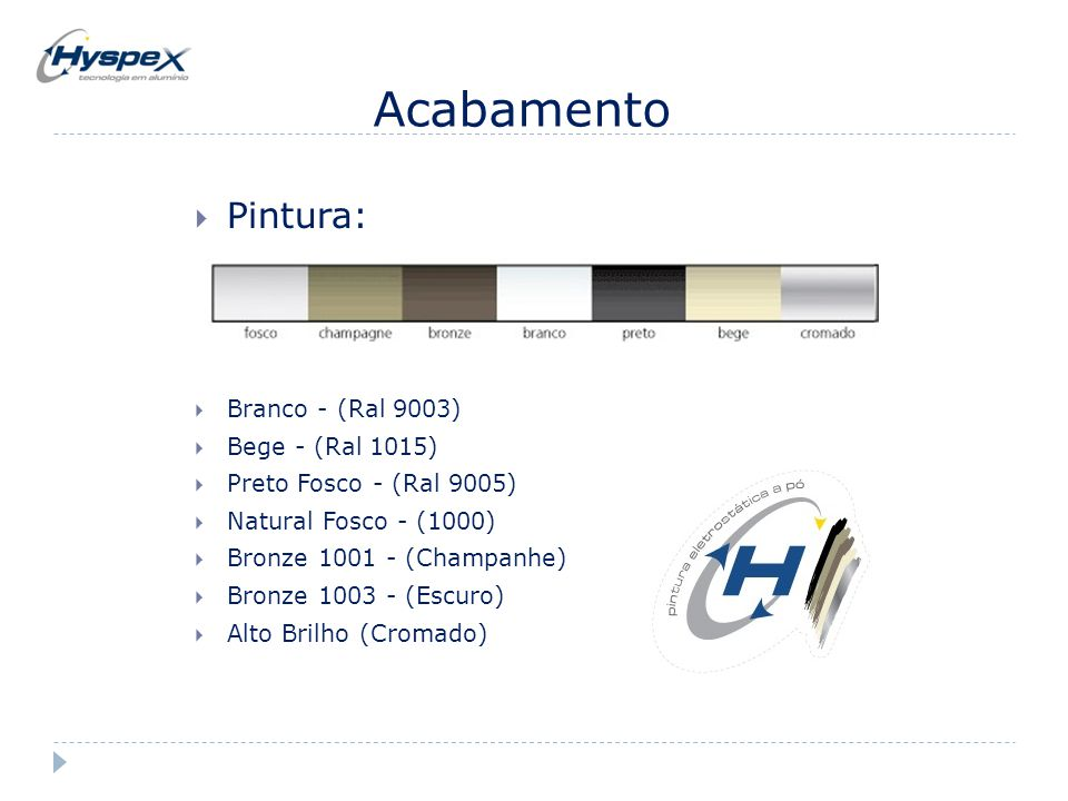 Acabamento  Pintura:  Branco - (Ral 9003)  Bege - (Ral 1015)  Preto Fosco - (Ral 9005)  Natural Fosco - (1000)  Bronze 1001 - (Champanhe)  Bron
