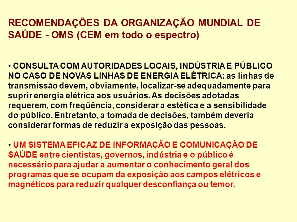 RECOMENDAÇÕES DA ORGANIZAÇÃO MUNDIAL DE SAÚDE - OMS (CEM em todo o espectro) CONSULTA COM AUTORIDADES LOCAIS, INDÚSTRIA E PÚBLICO NO CASO DE NOVAS LINHAS DE ENERGIA ELÉTRICA: as linhas de transmissão devem, obviamente, localizar-se adequadamente para suprir energia elétrica aos usuários.