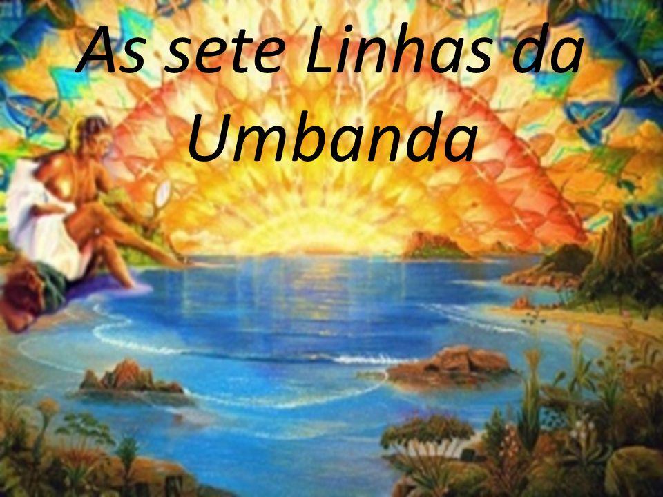 As sete Linhas da Umbanda Inicialmente, o movimento Umbandista surgiu em quase todo território brasileiro, através de seus Emissários, representados inicialmente pelas Entidades da Faixa Vibratória Espiritual que denominamos OGUM.