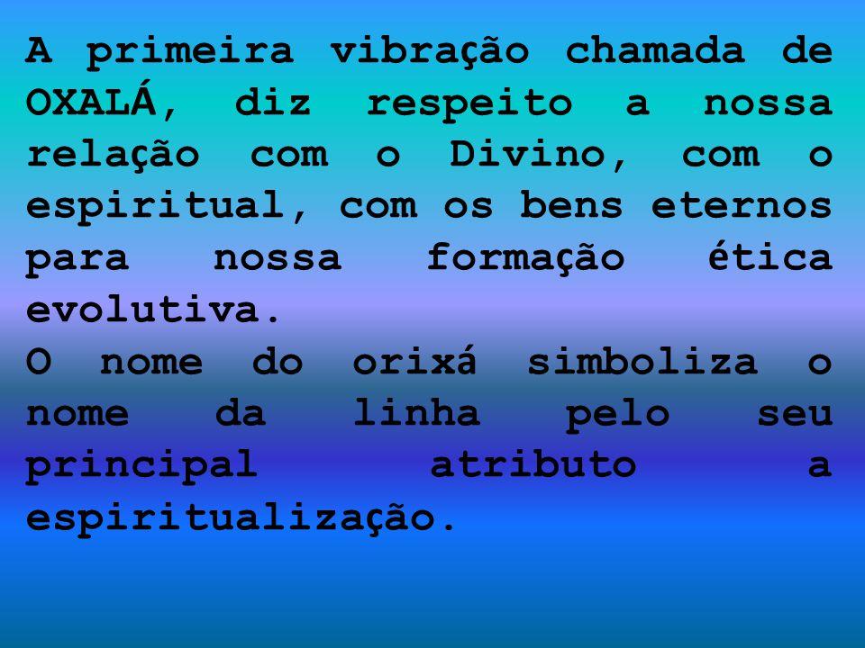 A primeira vibra ç ão chamada de OXAL Á, diz respeito a nossa rela ç ão com o Divino, com o espiritual, com os bens eternos para nossa forma ç ão é ti