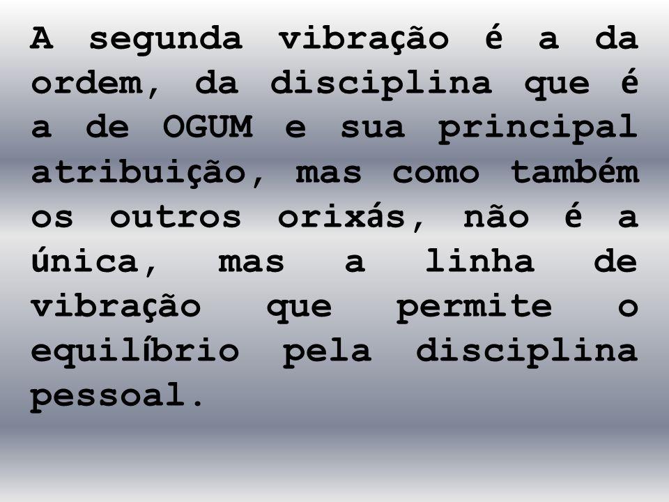 A segunda vibra ç ão é a da ordem, da disciplina que é a de OGUM e sua principal atribui ç ão, mas como tamb é m os outros orix á s, não é a ú nica, m