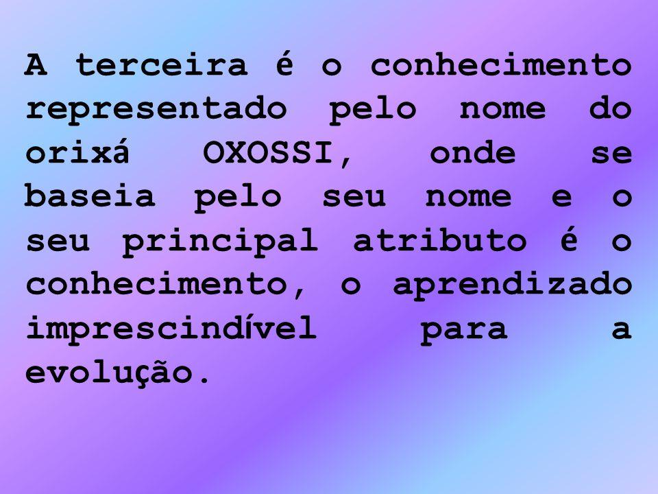 A terceira é o conhecimento representado pelo nome do orix á OXOSSI, onde se baseia pelo seu nome e o seu principal atributo é o conhecimento, o apren