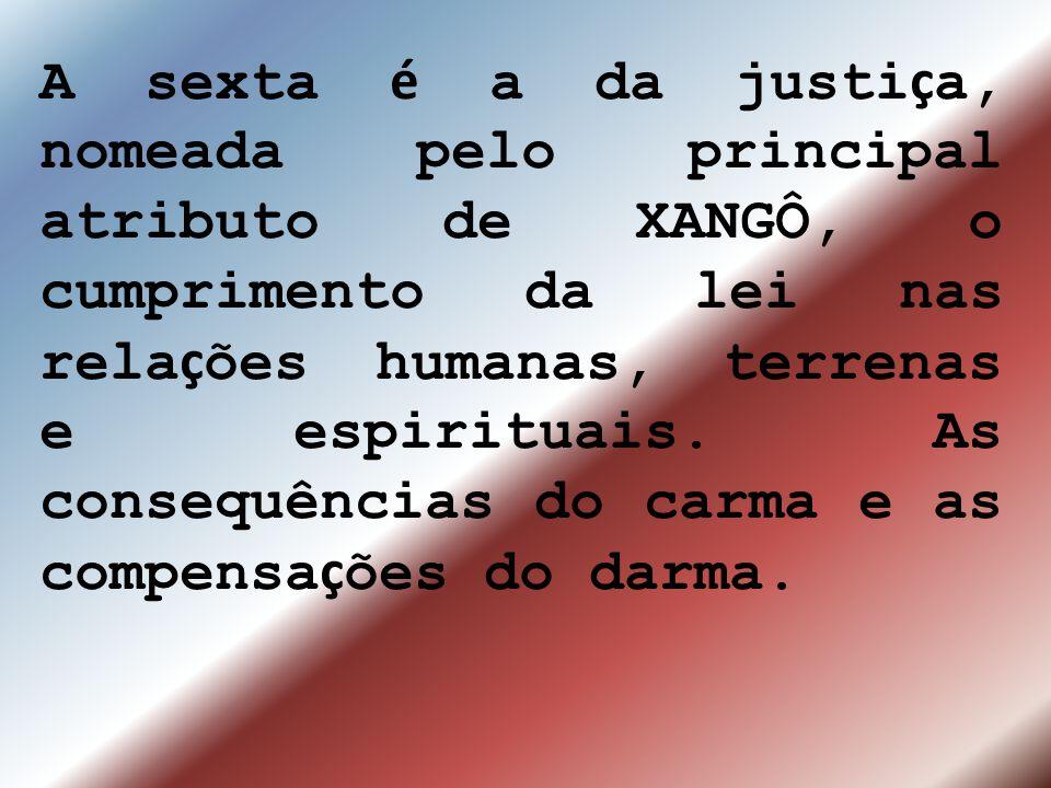 A sexta é a da justi ç a, nomeada pelo principal atributo de XANGÔ, o cumprimento da lei nas rela ç ões humanas, terrenas e espirituais. As consequênc