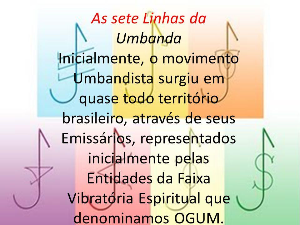 As sete Linhas da Umbanda Inicialmente, o movimento Umbandista surgiu em quase todo território brasileiro, através de seus Emissários, representados i