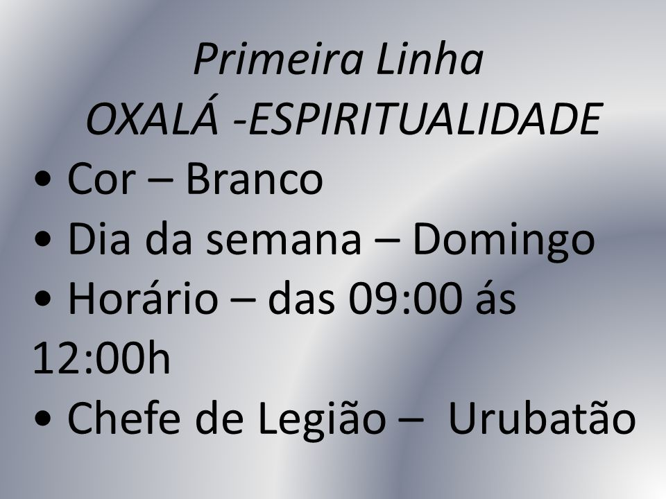 Primeira Linha OXALÁ -ESPIRITUALIDADE Cor – Branco Dia da semana – Domingo Horário – das 09:00 ás 12:00h Chefe de Legião – Urubatão