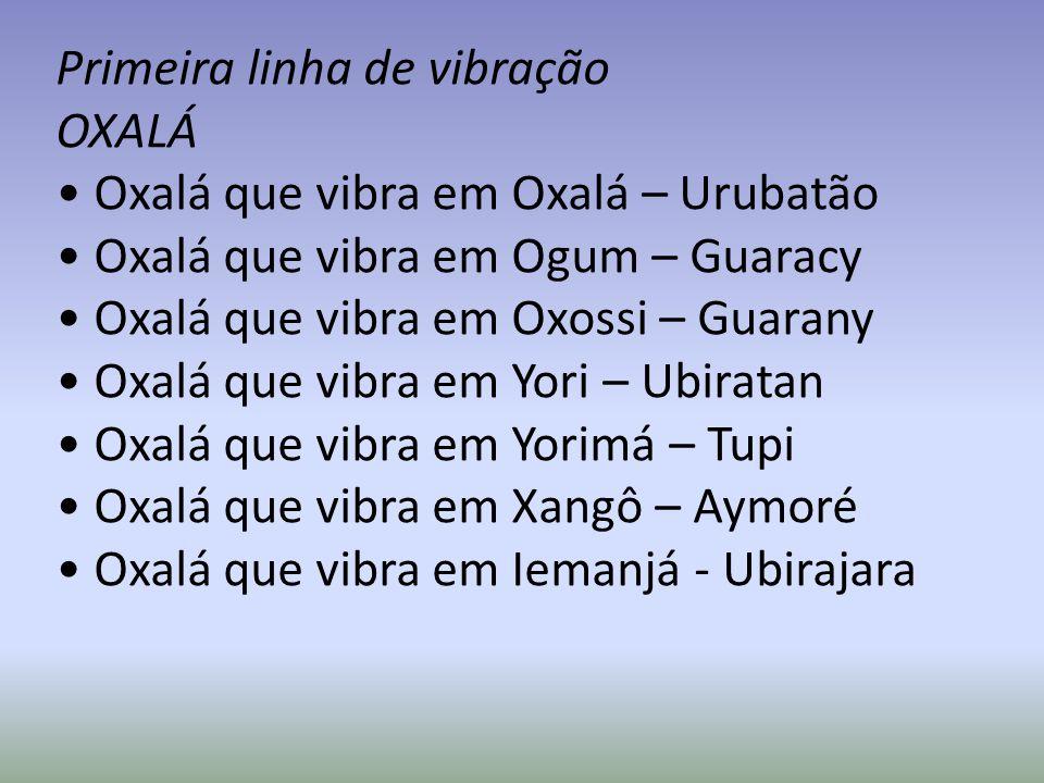 Primeira linha de vibração OXALÁ Oxalá que vibra em Oxalá – Urubatão Oxalá que vibra em Ogum – Guaracy Oxalá que vibra em Oxossi – Guarany Oxalá que v