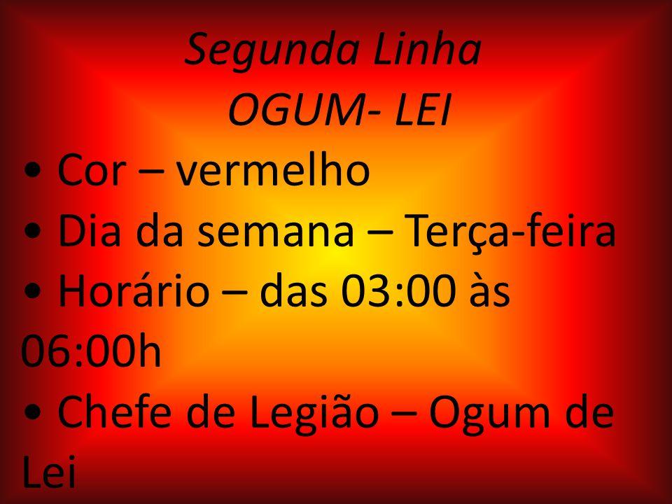 Segunda Linha OGUM- LEI Cor – vermelho Dia da semana – Terça-feira Horário – das 03:00 às 06:00h Chefe de Legião – Ogum de Lei