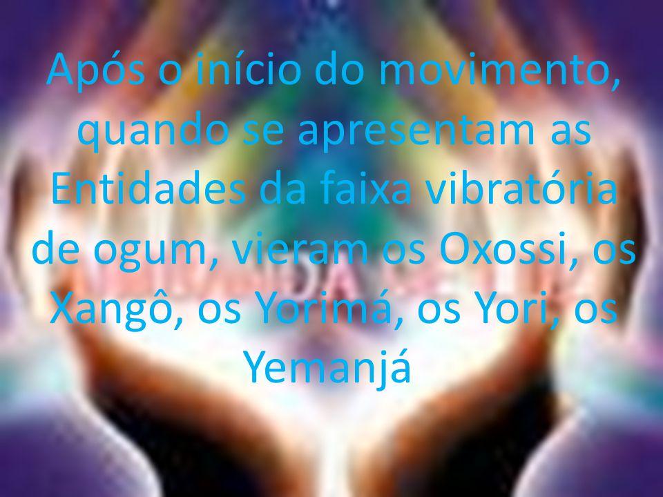 Após o início do movimento, quando se apresentam as Entidades da faixa vibratória de ogum, vieram os Oxossi, os Xangô, os Yorimá, os Yori, os Yemanjá.