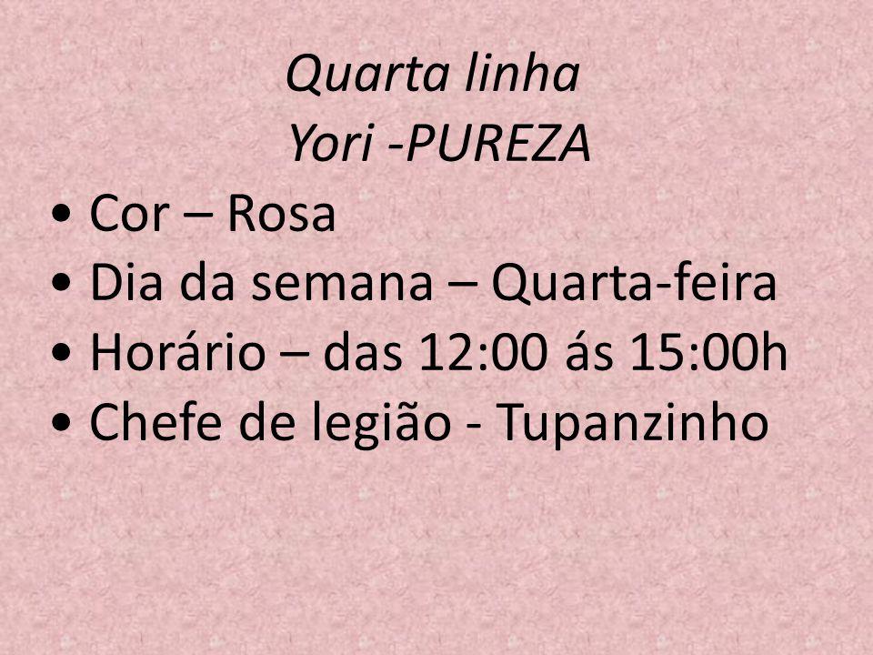 Quarta linha Yori -PUREZA Cor – Rosa Dia da semana – Quarta-feira Horário – das 12:00 ás 15:00h Chefe de legião - Tupanzinho