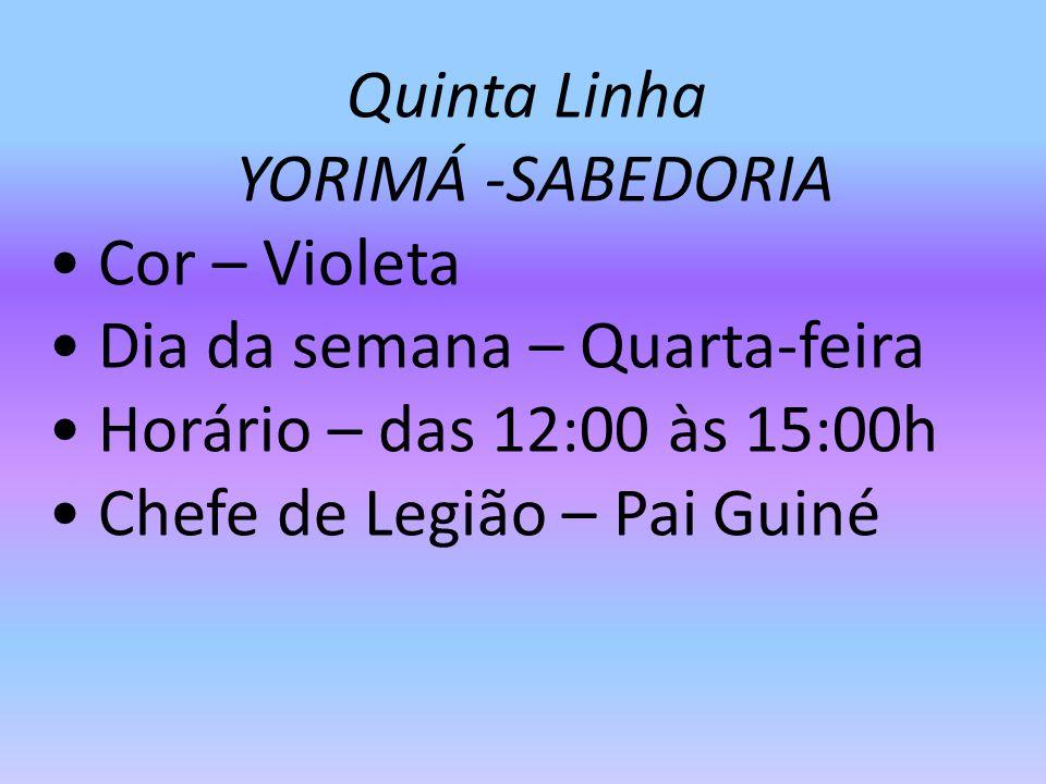 Quinta Linha YORIMÁ -SABEDORIA Cor – Violeta Dia da semana – Quarta-feira Horário – das 12:00 às 15:00h Chefe de Legião – Pai Guiné