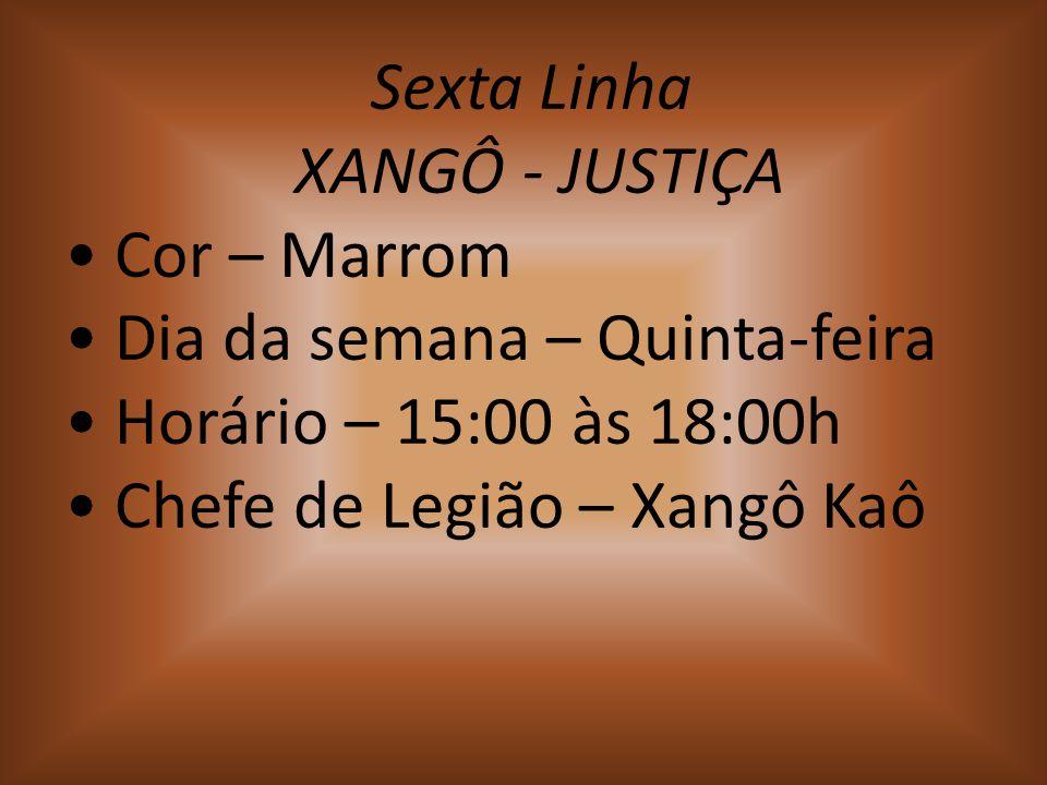 Sexta Linha XANGÔ - JUSTIÇA Cor – Marrom Dia da semana – Quinta-feira Horário – 15:00 às 18:00h Chefe de Legião – Xangô Kaô
