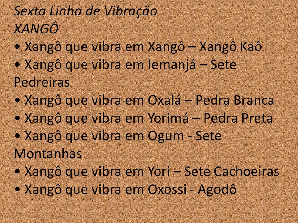 Sexta Linha de Vibração XANGÔ Xangô que vibra em Xangô – Xangô Kaô Xangô que vibra em Iemanjá – Sete Pedreiras Xangô que vibra em Oxalá – Pedra Branca