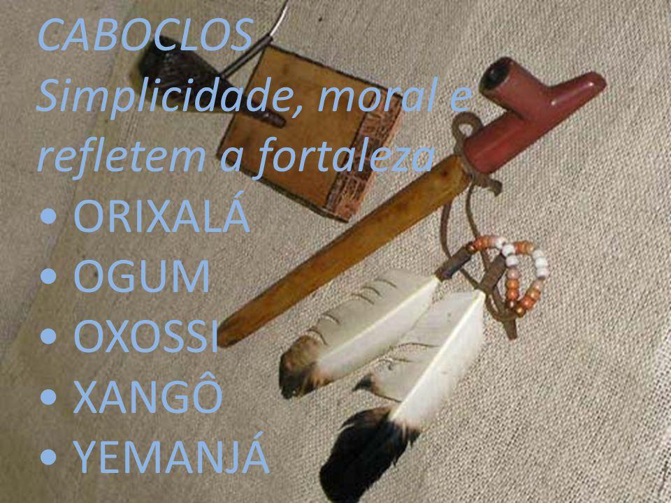 CABOCLOS Simplicidade, moral e refletem a fortaleza ORIXALÁ OGUM OXOSSI XANGÔ YEMANJÁ