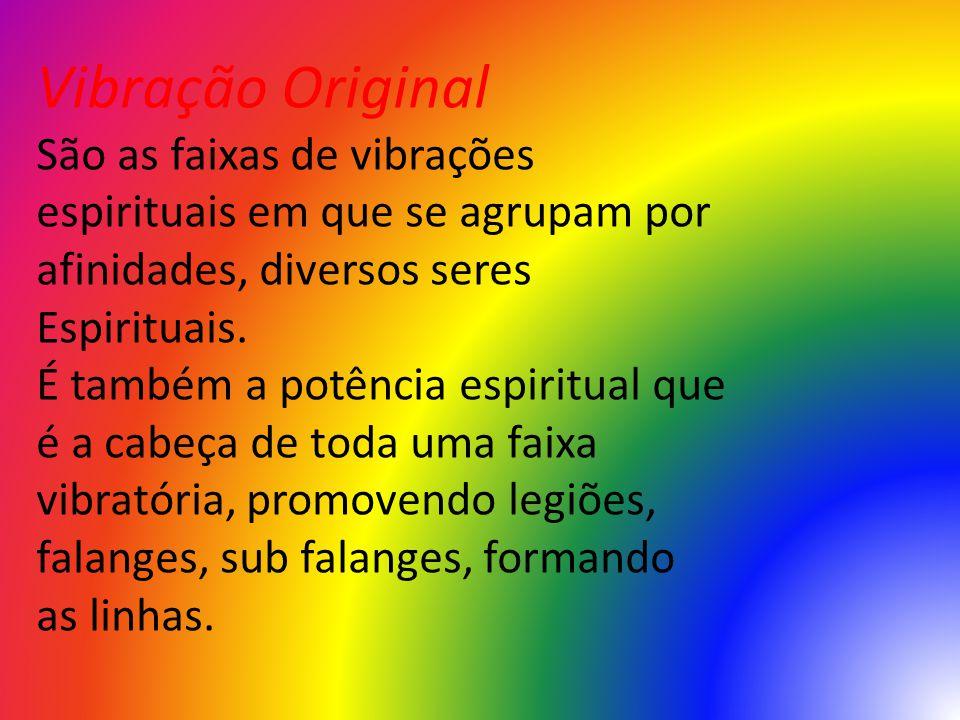 Vibração Original São as faixas de vibrações espirituais em que se agrupam por afinidades, diversos seres Espirituais. É também a potência espiritual