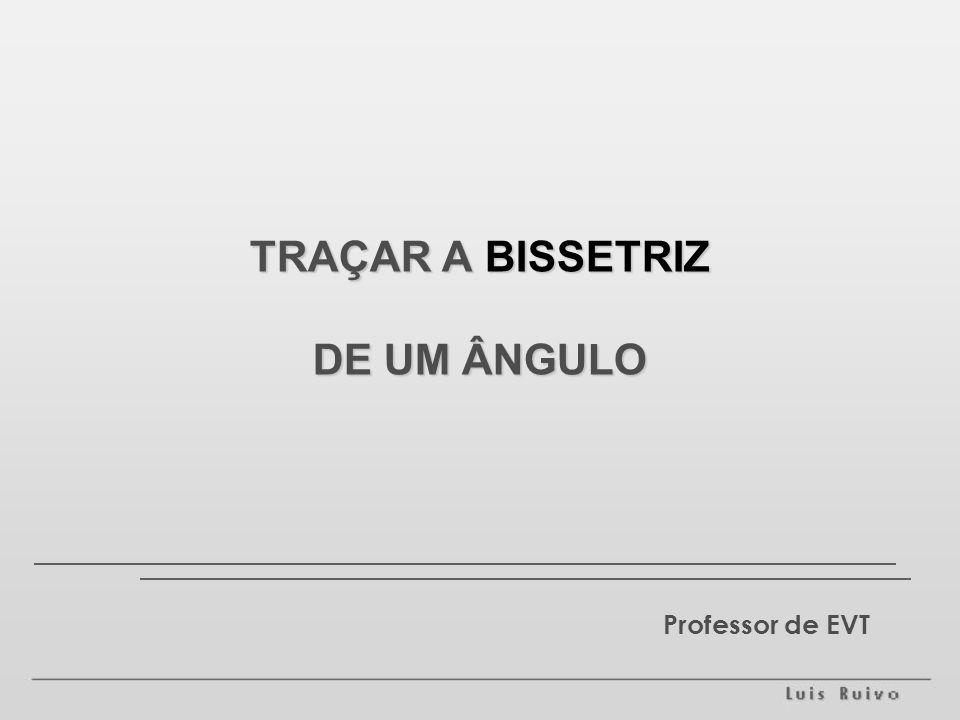 TRAÇAR A BISSETRIZ DE UM ÂNGULO Professor de EVT