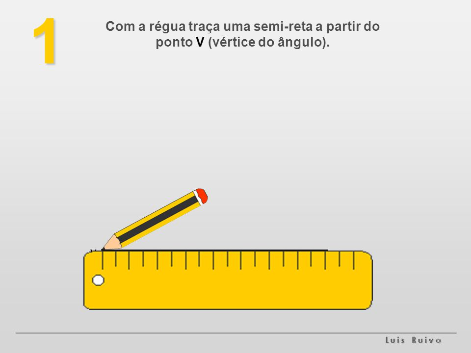 Com a régua traça uma semi-reta a partir do ponto V (vértice do ângulo).1 V.