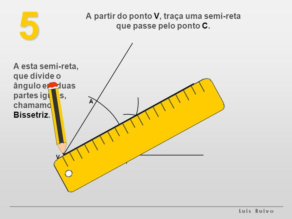 V B A C5 A partir do ponto V, traça uma semi-reta que passe pelo ponto C. A esta semi-reta, que divide o ângulo em duas partes iguais, chamamos Bisset