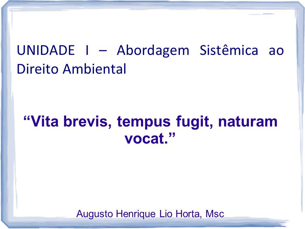 "UNIDADE I – Abordagem Sistêmica ao Direito Ambiental ""Vita brevis, tempus fugit, naturam vocat."" Augusto Henrique Lio Horta, Msc"