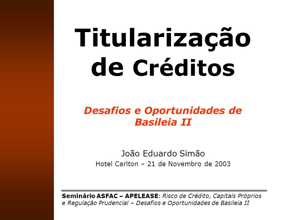 1 Titularização de Créditos Desafios e Oportunidades de Basileia II João Eduardo Simão Hotel Carlton – 21 de Novembro de 2003 Seminário ASFAC – APELEA